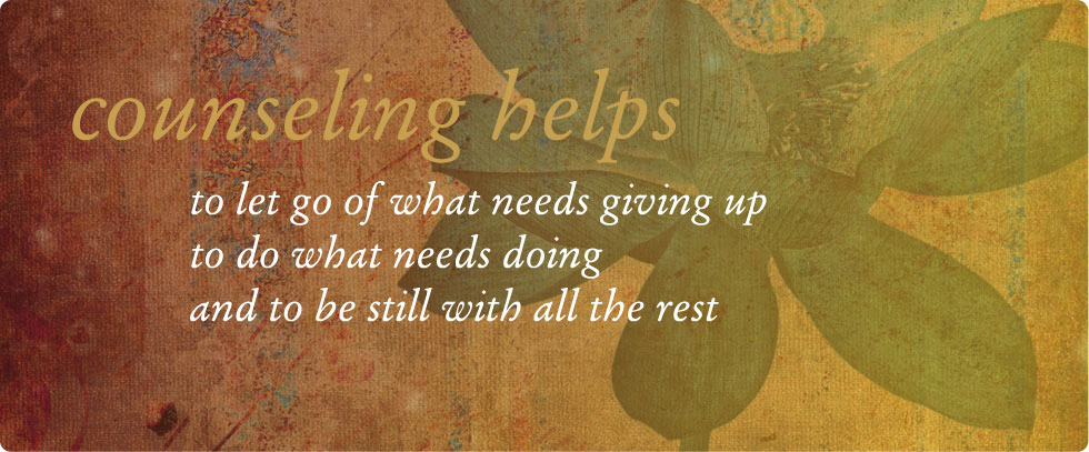counceling helps to let go of what needs giving up, to do what needs doing and to be still with all the rest